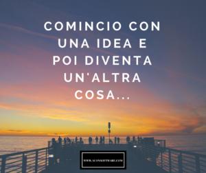 COMINCIO CON UNA IDEA E POI DIVENTA UN'ALTRA COSA..