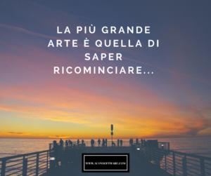 la più grande arte è QUELLA DI SAPER RICOMINCIARE...